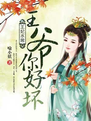 《王妃水嫩:王爷你好坏》(主角孟章)精彩章节精彩阅读